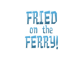 Fried on the Ferry